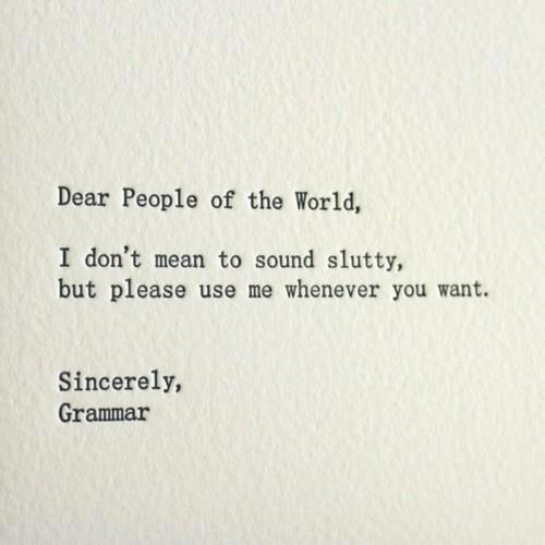Dear People of the World, I don't mean to sound slutty, but please use me whenever you want. Sincerely, Grammar